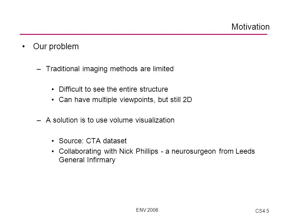 ENV 2006 CS4.5 Motivation Our problem –Traditional imaging methods are limited Difficult to see the entire structure Can have multiple viewpoints, but still 2D –A solution is to use volume visualization Source: CTA dataset Collaborating with Nick Phillips - a neurosurgeon from Leeds General Infirmary