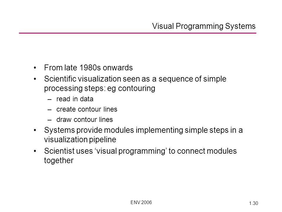 ENV 2006 1.30 From late 1980s onwards Scientific visualization seen as a sequence of simple processing steps: eg contouring –read in data –create contour lines –draw contour lines Systems provide modules implementing simple steps in a visualization pipeline Scientist uses visual programming to connect modules together Visual Programming Systems
