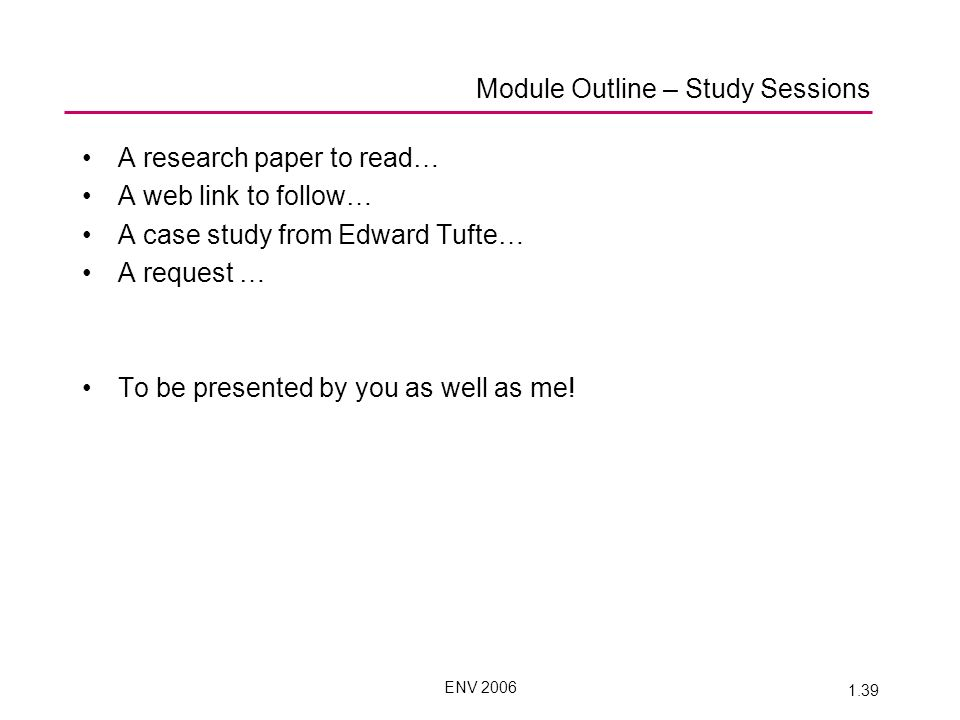 ENV 2006 1.39 Module Outline – Study Sessions A research paper to read… A web link to follow… A case study from Edward Tufte… A request … To be presented by you as well as me!