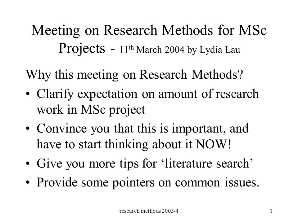research methods 2003-41 Meeting on Research Methods for MSc Projects - 11 th March 2004 by Lydia Lau Why this meeting on Research Methods.