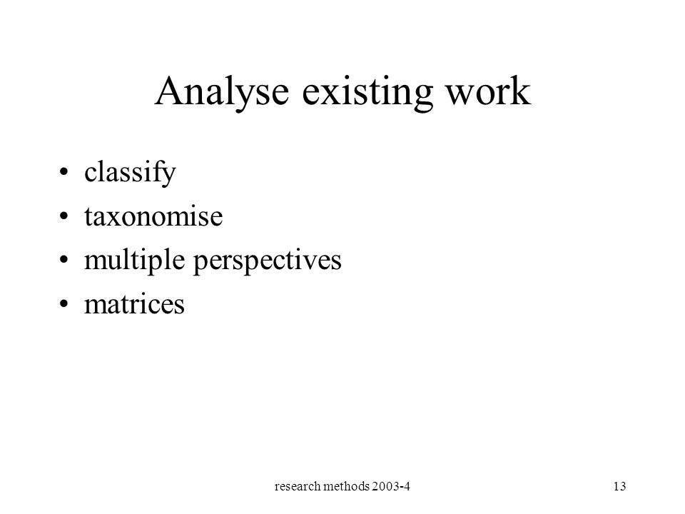 research methods 2003-413 Analyse existing work classify taxonomise multiple perspectives matrices