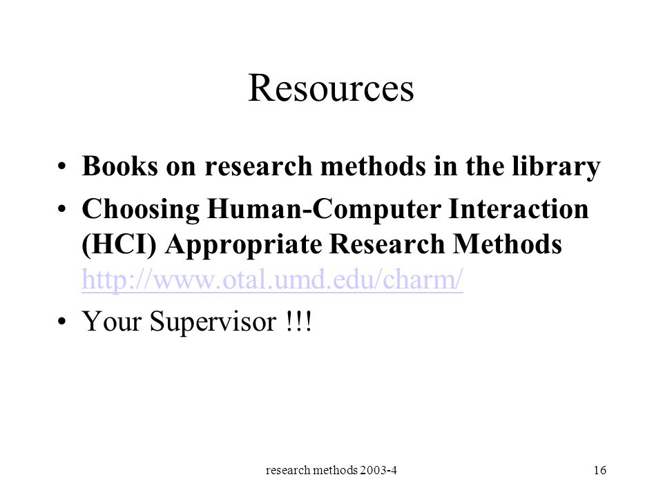 research methods 2003-416 Resources Books on research methods in the library Choosing Human-Computer Interaction (HCI) Appropriate Research Methods http://www.otal.umd.edu/charm/ http://www.otal.umd.edu/charm/ Your Supervisor !!!