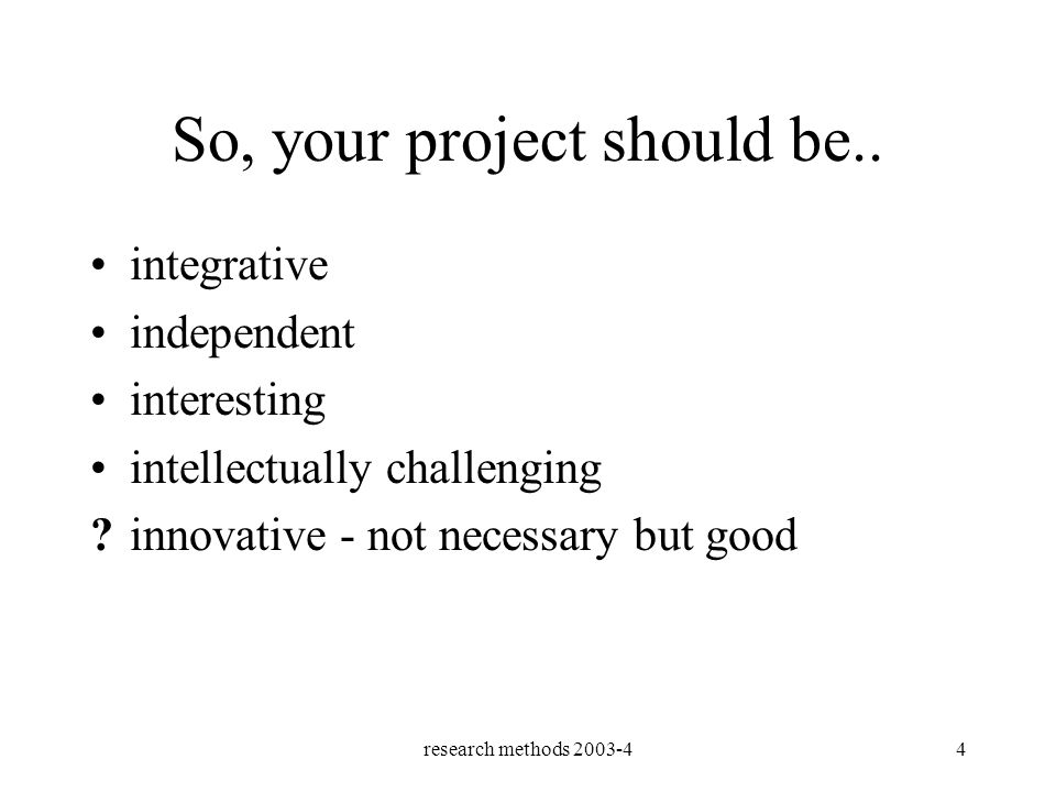 research methods 2003-44 So, your project should be..