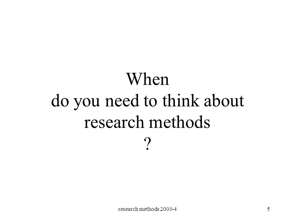 research methods 2003-45 When do you need to think about research methods