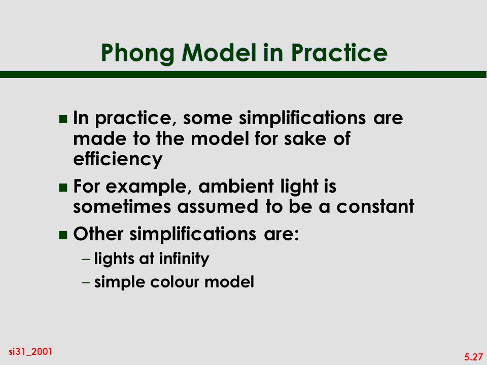 5.27 si31_2001 Phong Model in Practice n In practice, some simplifications are made to the model for sake of efficiency n For example, ambient light is sometimes assumed to be a constant n Other simplifications are: – lights at infinity – simple colour model
