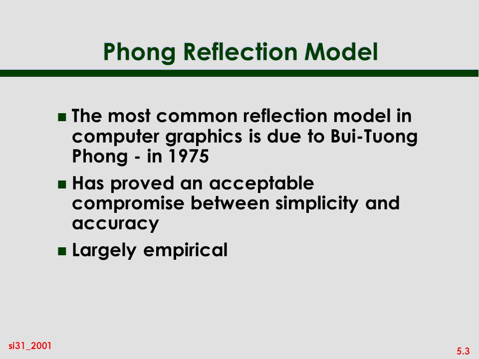 5.3 si31_2001 Phong Reflection Model n The most common reflection model in computer graphics is due to Bui-Tuong Phong - in 1975 n Has proved an acceptable compromise between simplicity and accuracy n Largely empirical