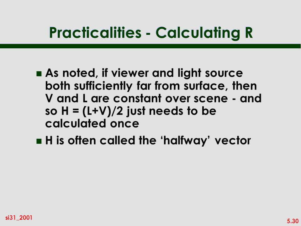 5.30 si31_2001 Practicalities - Calculating R n As noted, if viewer and light source both sufficiently far from surface, then V and L are constant over scene - and so H = (L+V)/2 just needs to be calculated once n H is often called the halfway vector