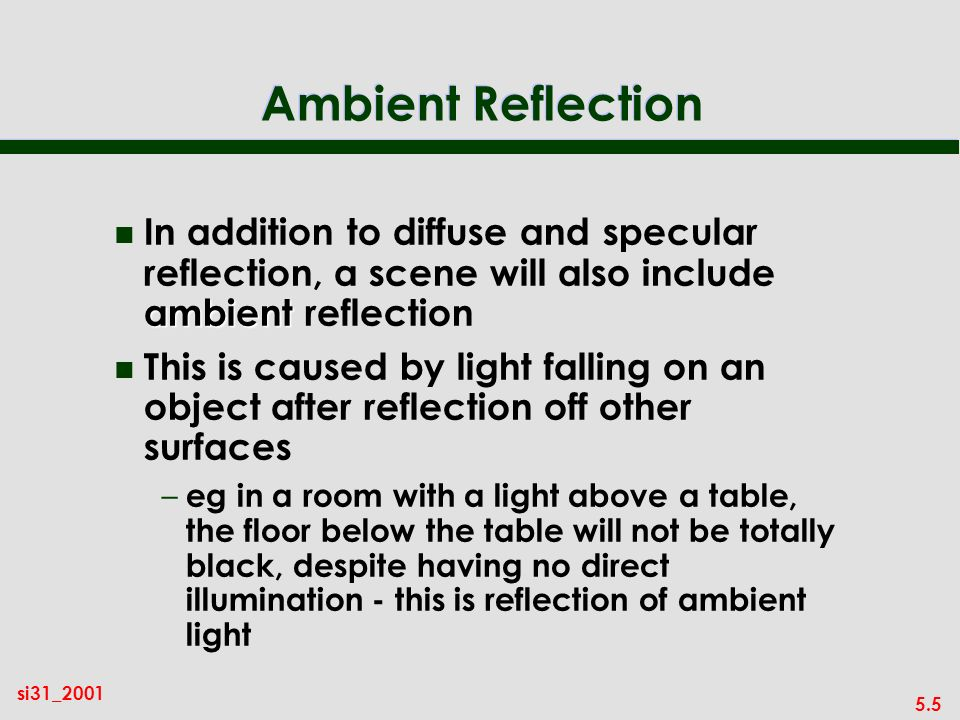 5.5 si31_2001 Ambient Reflection ambient n In addition to diffuse and specular reflection, a scene will also include ambient reflection n This is caused by light falling on an object after reflection off other surfaces – eg in a room with a light above a table, the floor below the table will not be totally black, despite having no direct illumination - this is reflection of ambient light