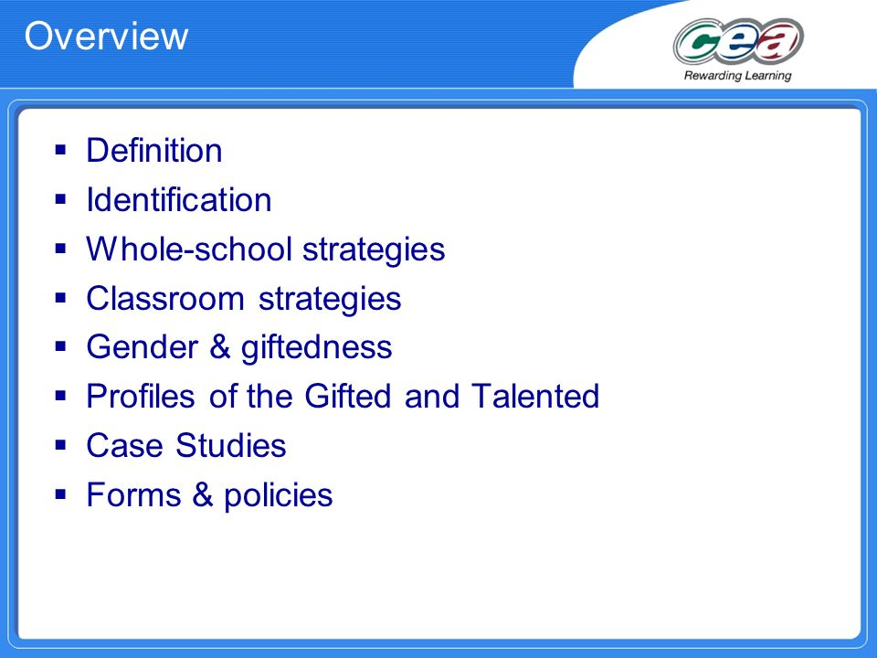 Overview Definition Identification Whole-school strategies Classroom strategies Gender & giftedness Profiles of the Gifted and Talented Case Studies Forms & policies