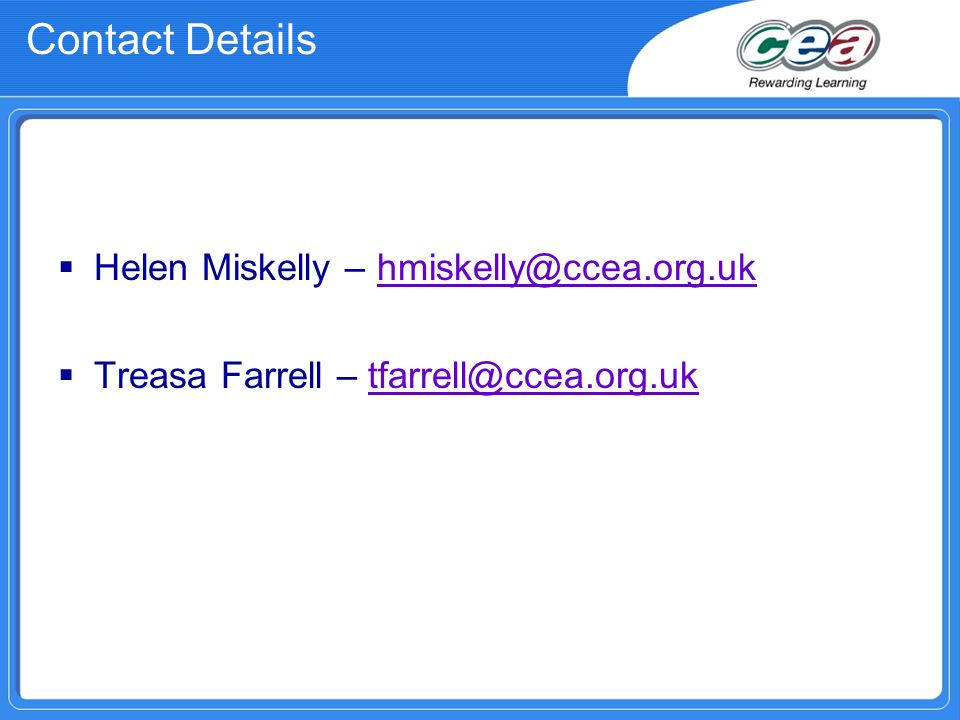 Contact Details Helen Miskelly – hmiskelly@ccea.org.ukhmiskelly@ccea.org.uk Treasa Farrell – tfarrell@ccea.org.uktfarrell@ccea.org.uk