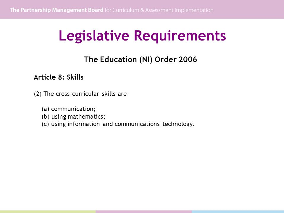 Legislative Requirements The Education (NI) Order 2006 Article 8: Skills (2) The cross-curricular skills are- (a) communication; (b) using mathematics; (c) using information and communications technology.
