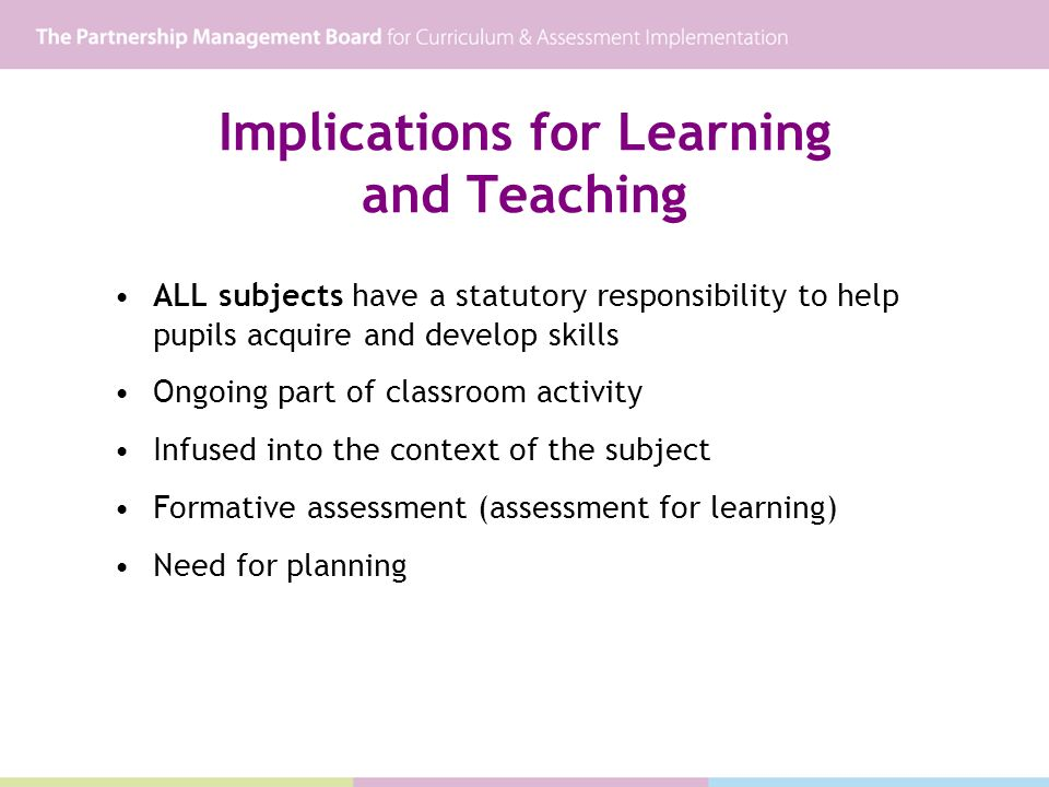 Implications for Learning and Teaching ALL subjects have a statutory responsibility to help pupils acquire and develop skills Ongoing part of classroom activity Infused into the context of the subject Formative assessment (assessment for learning) Need for planning