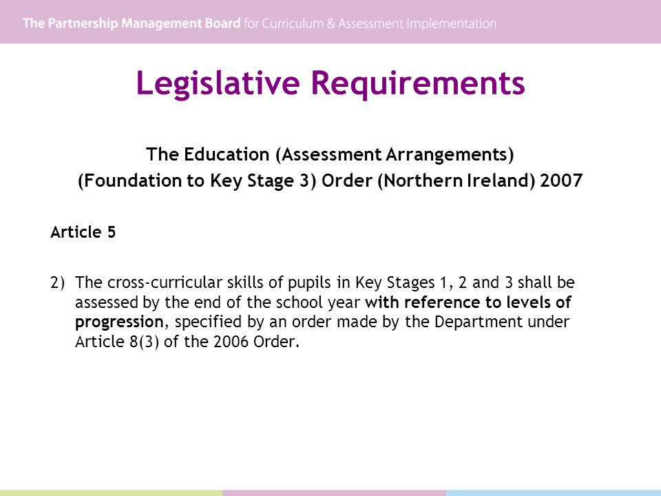 Legislative Requirements The Education (Assessment Arrangements) (Foundation to Key Stage 3) Order (Northern Ireland) 2007 Article 5 2) The cross-curricular skills of pupils in Key Stages 1, 2 and 3 shall be assessed by the end of the school year with reference to levels of progression, specified by an order made by the Department under Article 8(3) of the 2006 Order.