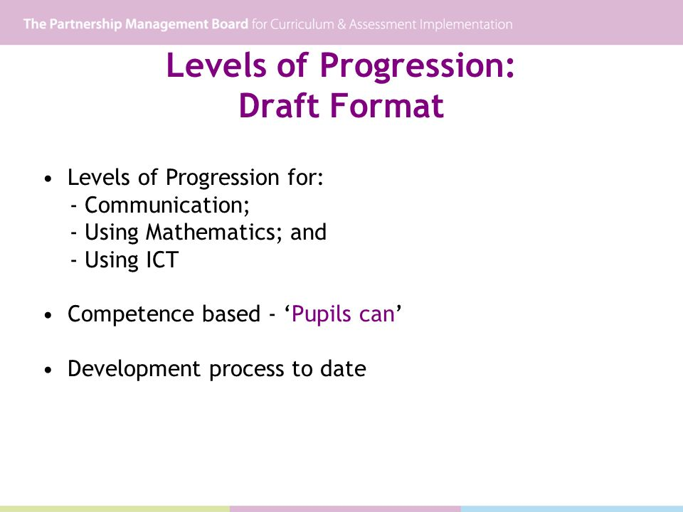 Levels of Progression: Draft Format Levels of Progression for: - Communication; - Using Mathematics; and - Using ICT Competence based - Pupils can Development process to date