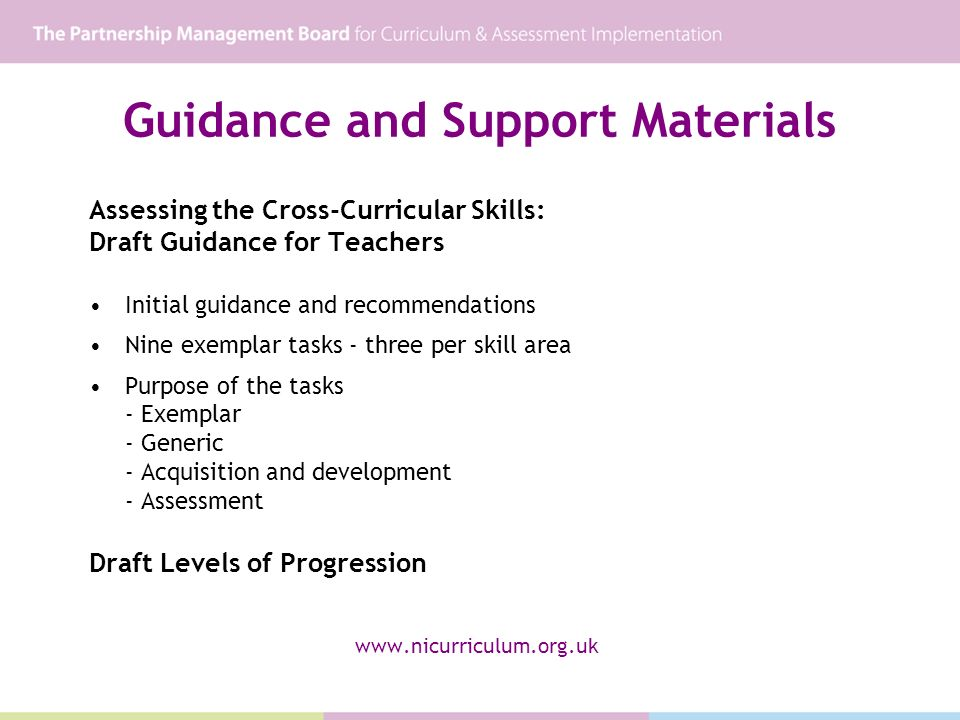 Guidance and Support Materials Assessing the Cross-Curricular Skills: Draft Guidance for Teachers Initial guidance and recommendations Nine exemplar tasks - three per skill area Purpose of the tasks - Exemplar - Generic - Acquisition and development - Assessment Draft Levels of Progression