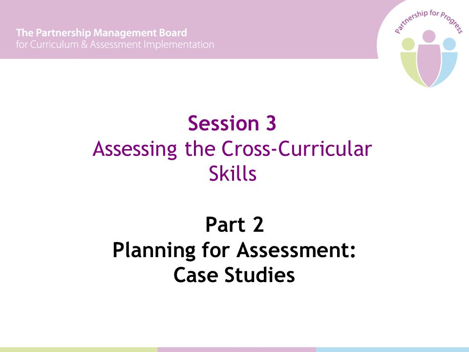 Part 2 Planning for Assessment: Case Studies Session 3 Assessing the Cross-Curricular Skills