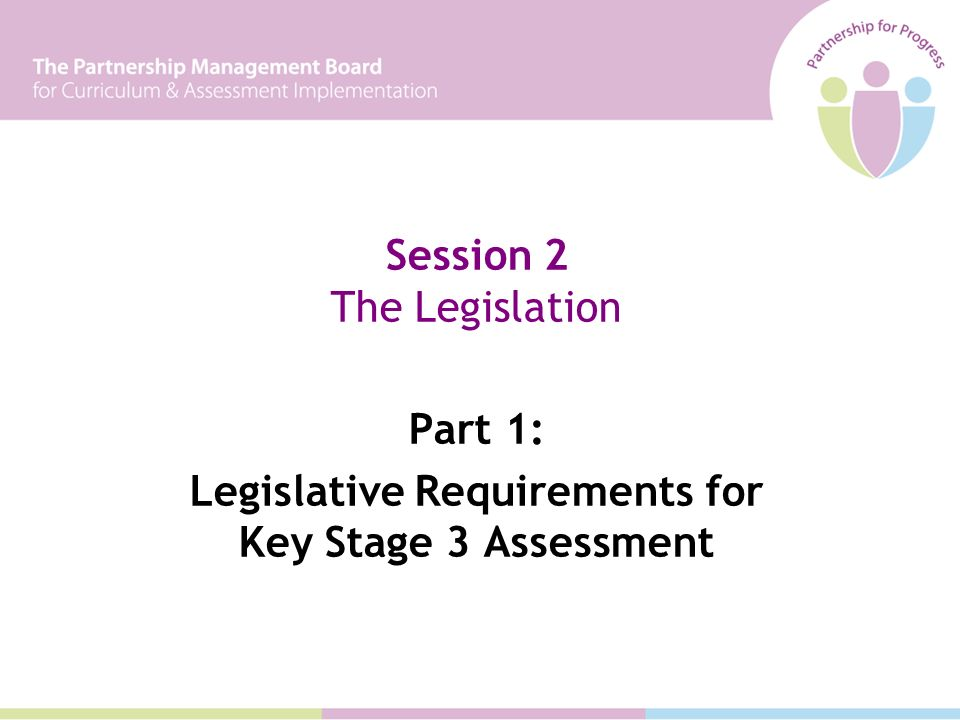 Session 2 The Legislation Part 1: Legislative Requirements for Key Stage 3 Assessment