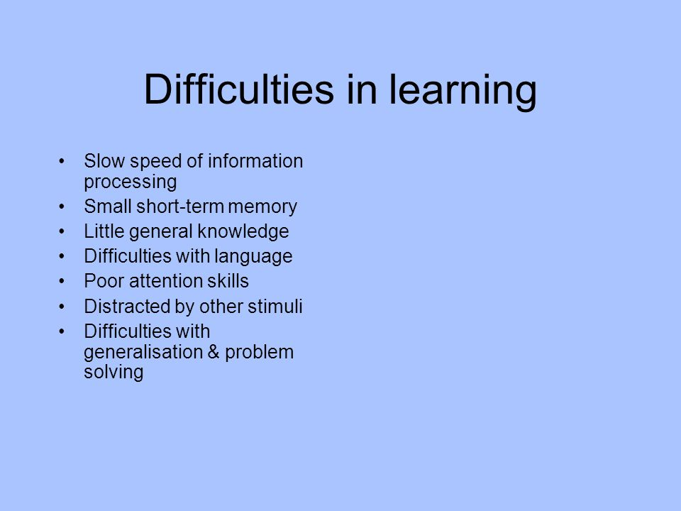 Difficulties in learning Slow speed of information processing Small short-term memory Little general knowledge Difficulties with language Poor attention skills Distracted by other stimuli Difficulties with generalisation & problem solving