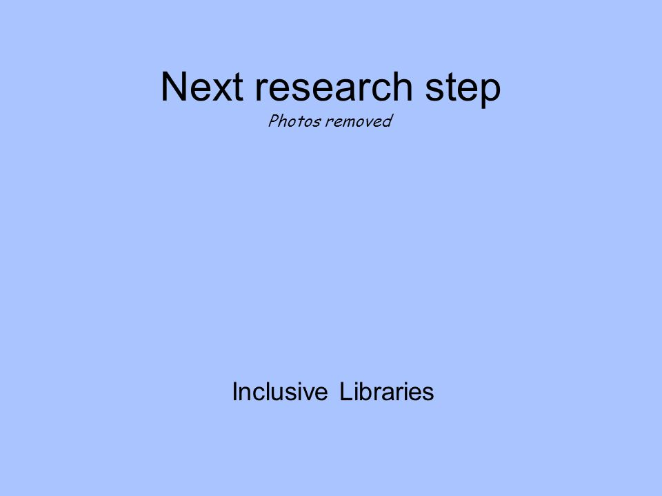 Next research step Inclusive Libraries Photos removed