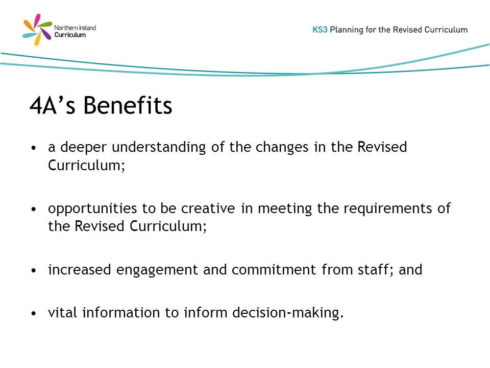 a deeper understanding of the changes in the Revised Curriculum; opportunities to be creative in meeting the requirements of the Revised Curriculum; increased engagement and commitment from staff; and vital information to inform decision-making.