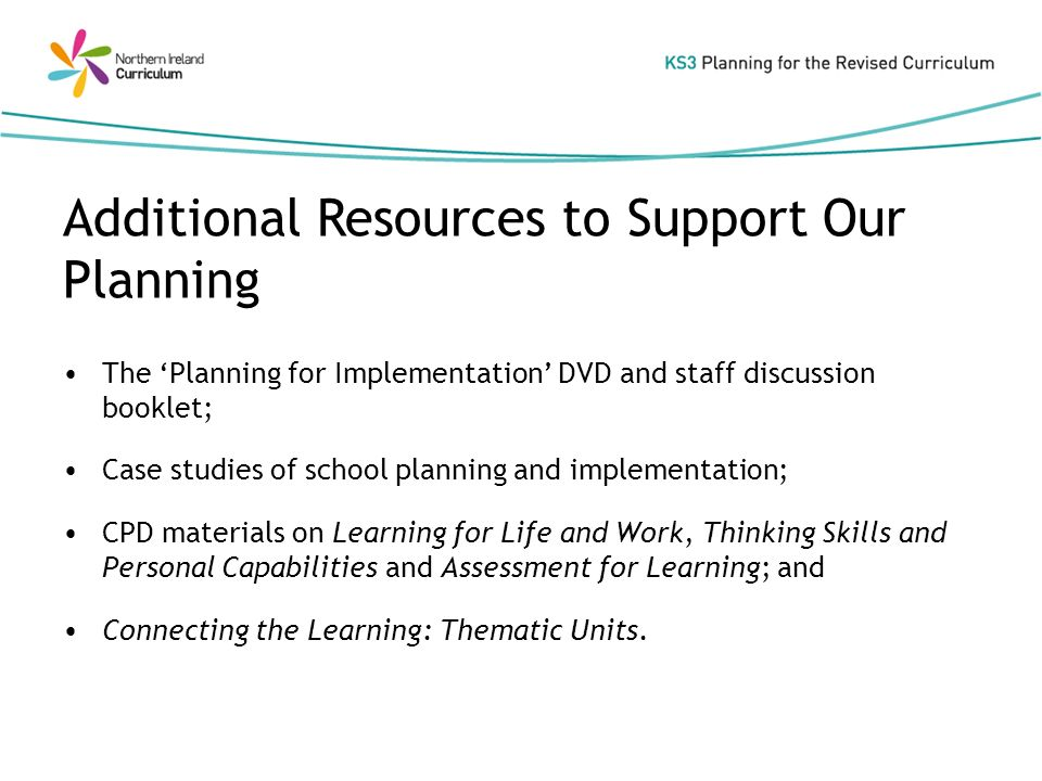 The Planning for Implementation DVD and staff discussion booklet; Case studies of school planning and implementation; CPD materials on Learning for Life and Work, Thinking Skills and Personal Capabilities and Assessment for Learning; and Connecting the Learning: Thematic Units.