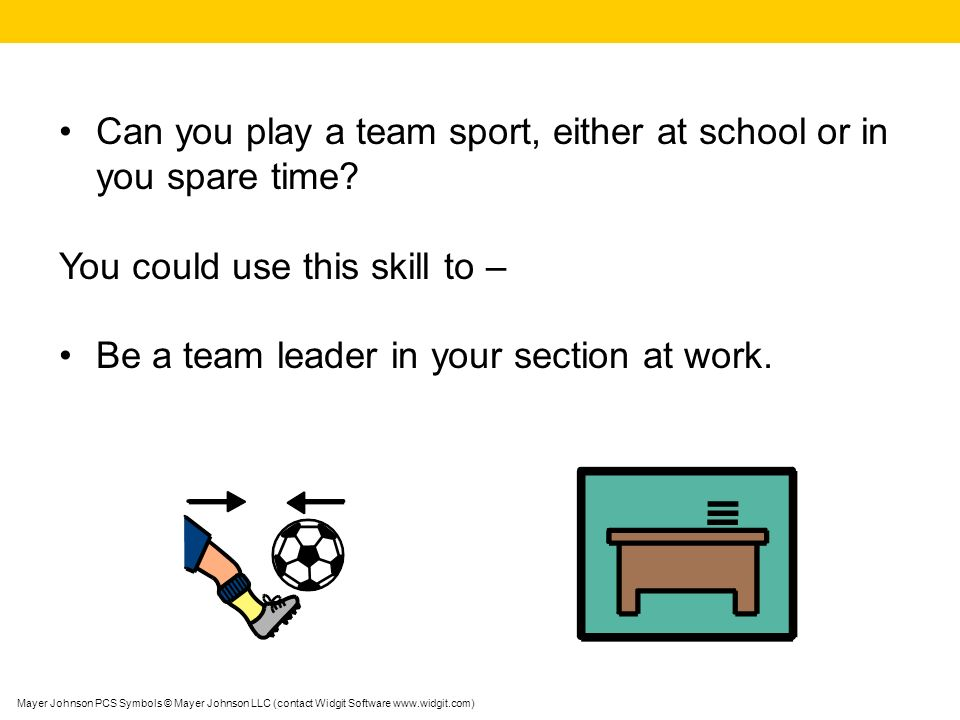 Mayer Johnson PCS Symbols © Mayer Johnson LLC (contact Widgit Software www.widgit.com) Can you play a team sport, either at school or in you spare time.