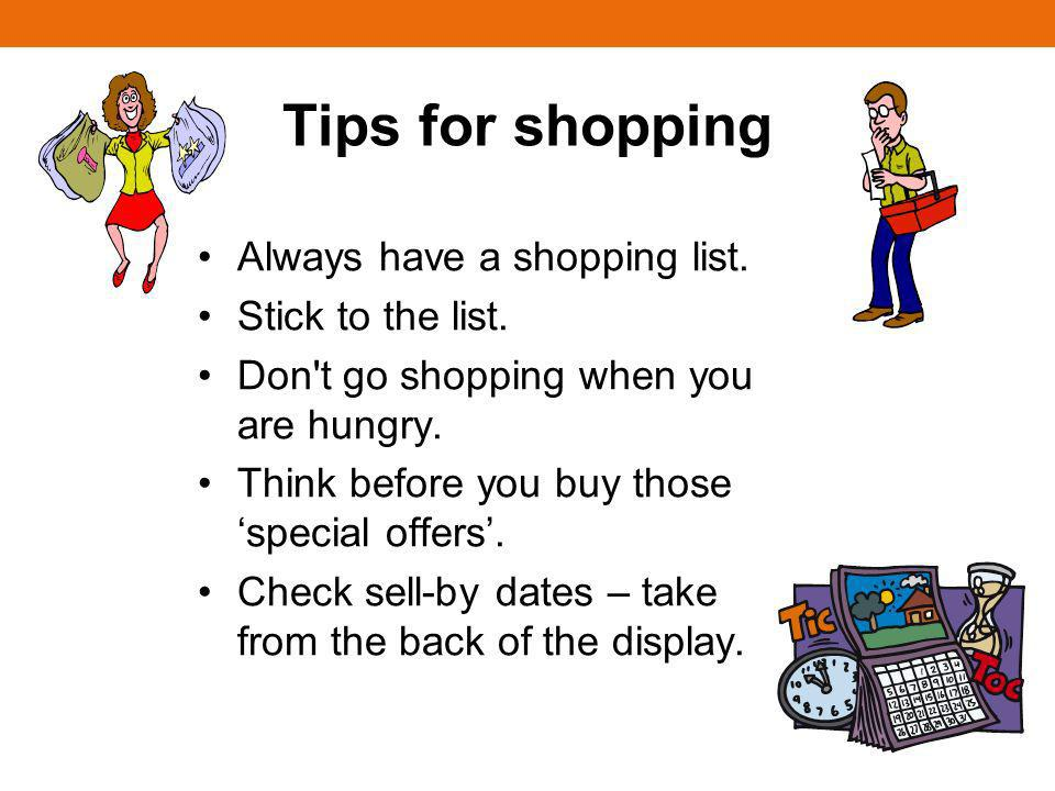 Tips for shopping Always have a shopping list. Stick to the list.