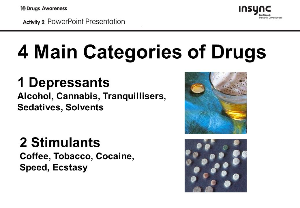 4 Main Categories of Drugs 1 Depressants Alcohol, Cannabis, Tranquillisers, Sedatives, Solvents 2 Stimulants Coffee, Tobacco, Cocaine, Speed, Ecstasy