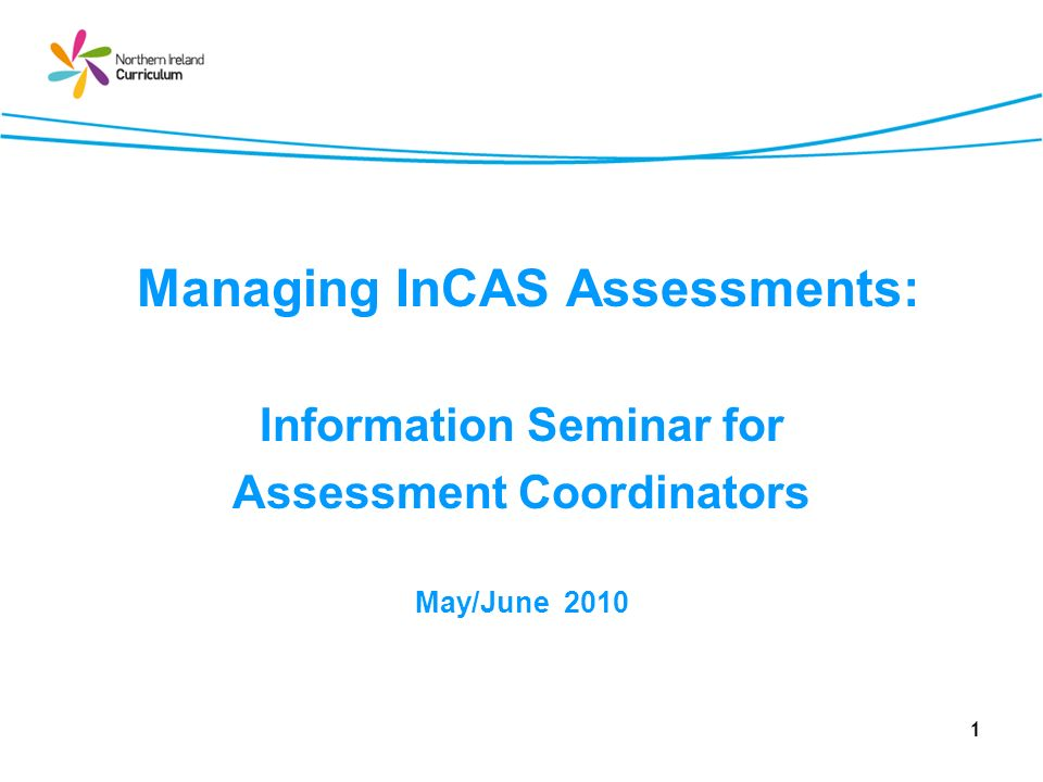 1 Managing InCAS Assessments: Information Seminar for Assessment Coordinators May/June 2010