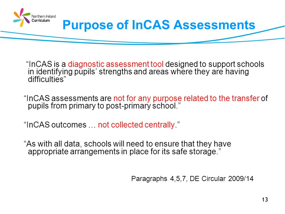 13 Purpose of InCAS Assessments InCAS is a diagnostic assessment tool designed to support schools in identifying pupils strengths and areas where they are having difficulties InCAS assessments are not for any purpose related to the transfer of pupils from primary to post-primary school.