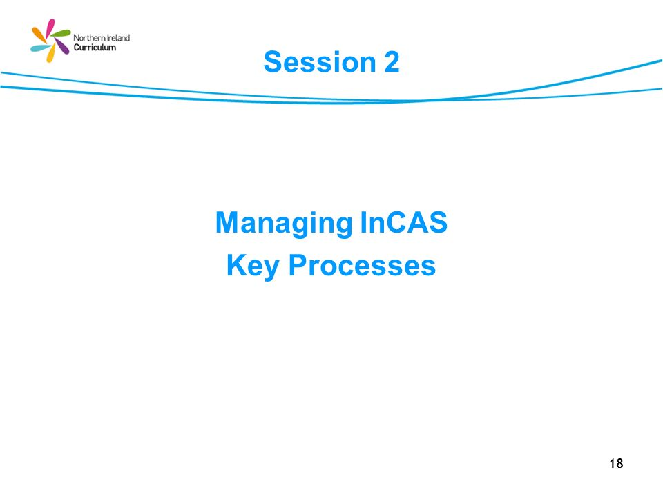 18 Session 2 Managing InCAS Key Processes