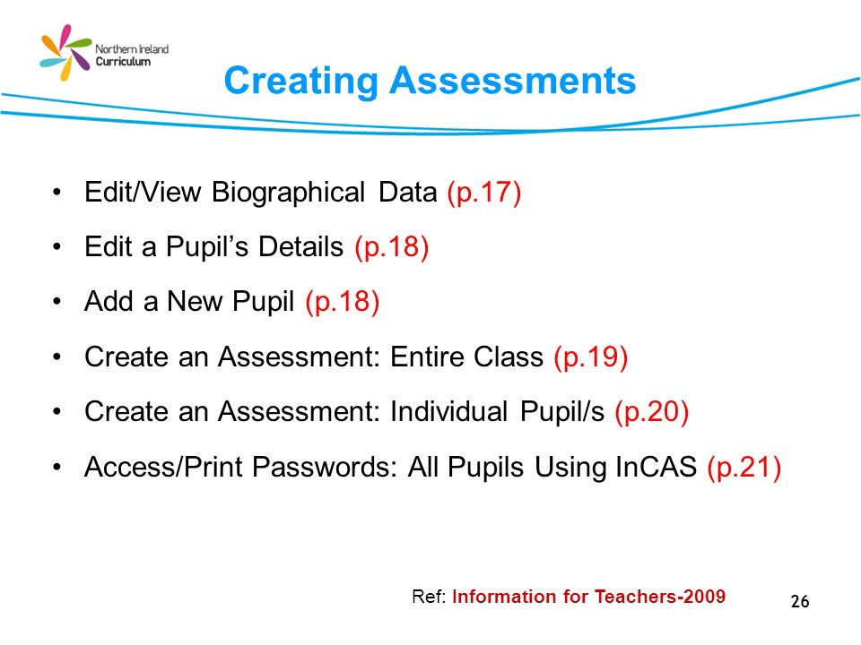 26 Creating Assessments Edit/View Biographical Data (p.17) Edit a Pupils Details (p.18) Add a New Pupil (p.18) Create an Assessment: Entire Class (p.19) Create an Assessment: Individual Pupil/s (p.20) Access/Print Passwords: All Pupils Using InCAS (p.21) Ref: Information for Teachers-2009
