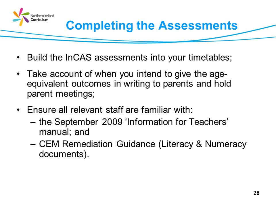 28 Completing the Assessments Build the InCAS assessments into your timetables; Take account of when you intend to give the age- equivalent outcomes in writing to parents and hold parent meetings; Ensure all relevant staff are familiar with: –the September 2009 Information for Teachers manual; and –CEM Remediation Guidance (Literacy & Numeracy documents).