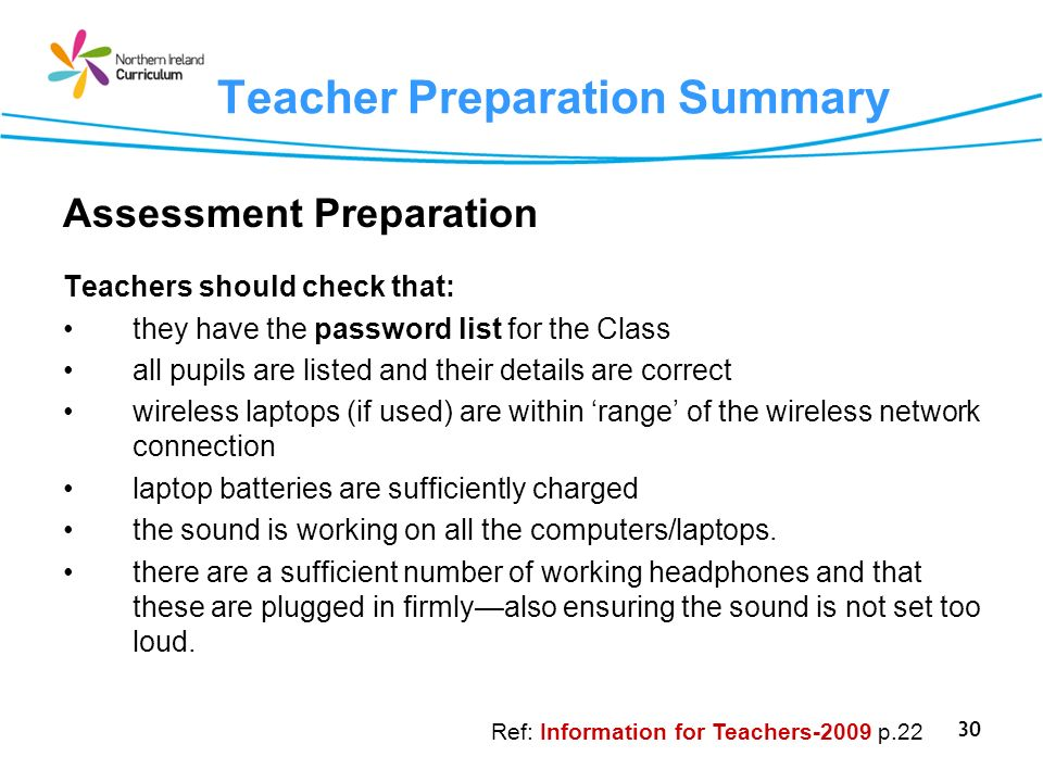 30 Teacher Preparation Summary Assessment Preparation Teachers should check that: they have the password list for the Class all pupils are listed and their details are correct wireless laptops (if used) are within range of the wireless network connection laptop batteries are sufficiently charged the sound is working on all the computers/laptops.