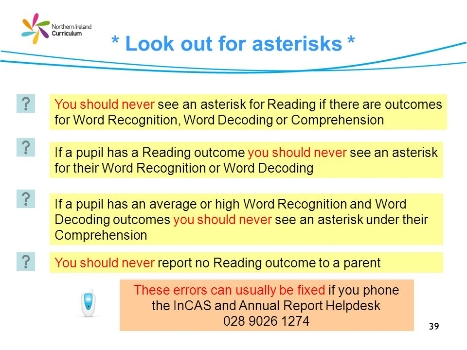 39 * Look out for asterisks * You should never see an asterisk for Reading if there are outcomes for Word Recognition, Word Decoding or Comprehension If a pupil has a Reading outcome you should never see an asterisk for their Word Recognition or Word Decoding If a pupil has an average or high Word Recognition and Word Decoding outcomes you should never see an asterisk under their Comprehension You should never report no Reading outcome to a parent These errors can usually be fixed if you phone the InCAS and Annual Report Helpdesk 028 9026 1274
