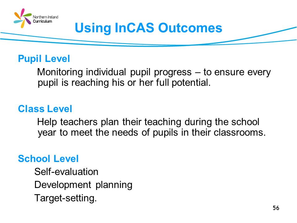 56 Using InCAS Outcomes Pupil Level Monitoring individual pupil progress – to ensure every pupil is reaching his or her full potential.