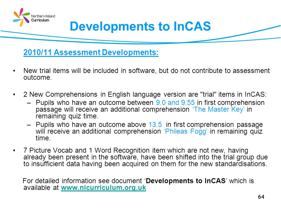 64 Developments to InCAS 2010/11 Assessment Developments: New trial items will be included in software, but do not contribute to assessment outcome.