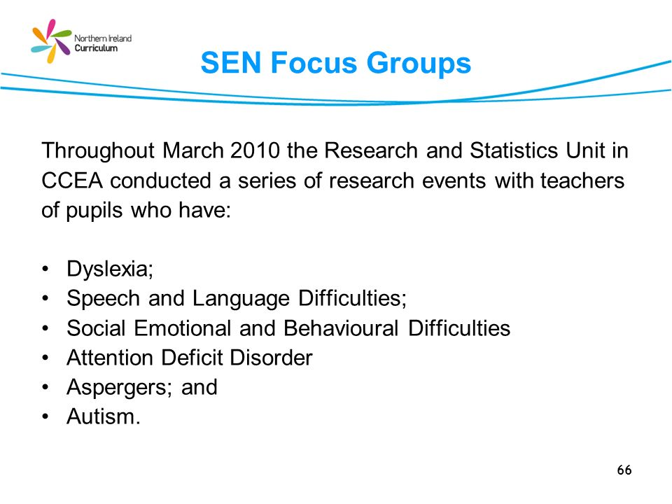 66 SEN Focus Groups Throughout March 2010 the Research and Statistics Unit in CCEA conducted a series of research events with teachers of pupils who have: Dyslexia; Speech and Language Difficulties; Social Emotional and Behavioural Difficulties Attention Deficit Disorder Aspergers; and Autism.