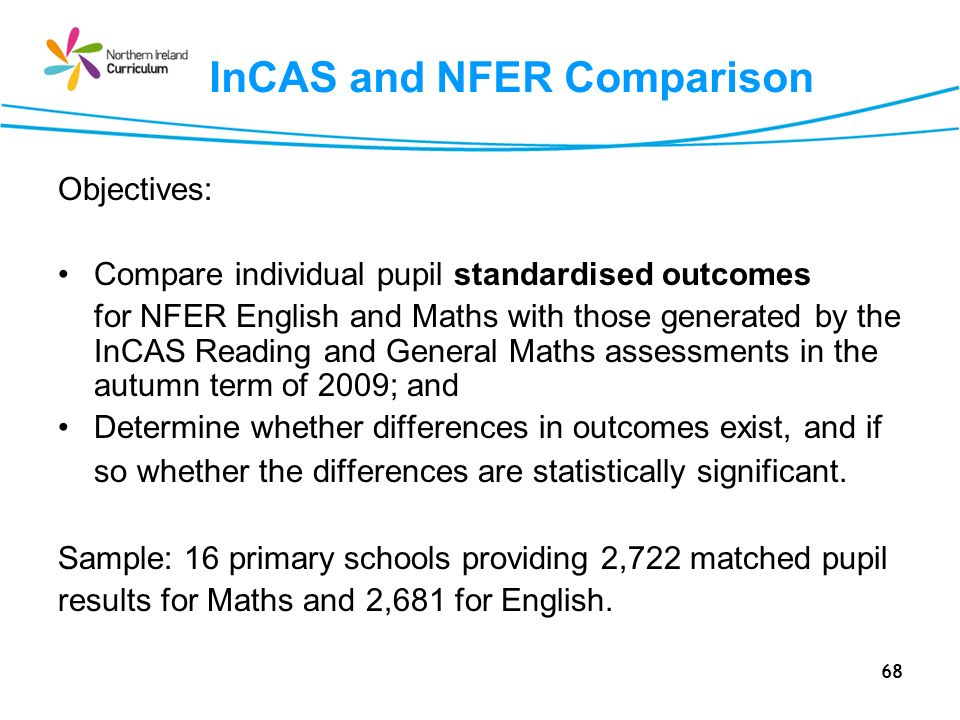 68 InCAS and NFER Comparison Objectives: Compare individual pupil standardised outcomes for NFER English and Maths with those generated by the InCAS Reading and General Maths assessments in the autumn term of 2009; and Determine whether differences in outcomes exist, and if so whether the differences are statistically significant.