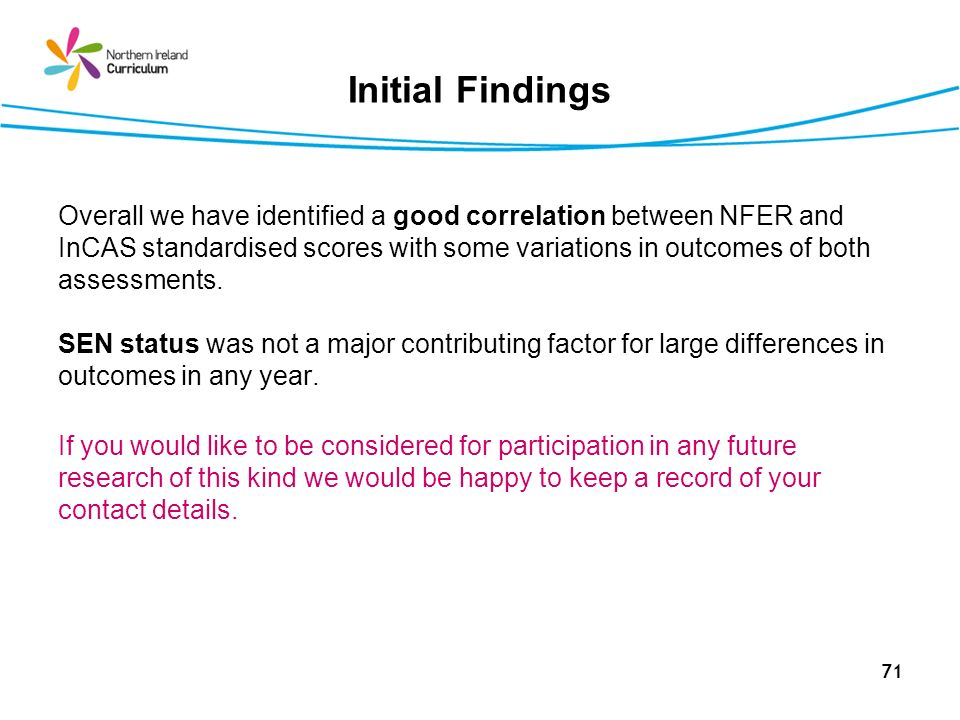 71 Initial Findings Overall we have identified a good correlation between NFER and InCAS standardised scores with some variations in outcomes of both assessments.