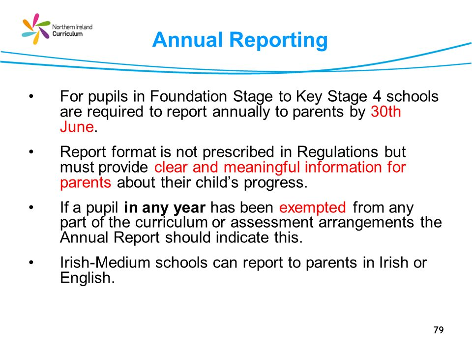 79 Annual Reporting For pupils in Foundation Stage to Key Stage 4 schools are required to report annually to parents by 30th June.