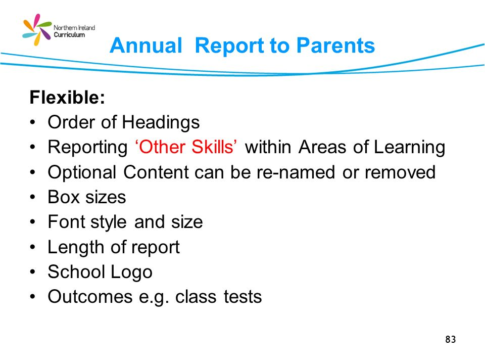 83 Annual Report to Parents Flexible: Order of Headings Reporting Other Skills within Areas of Learning Optional Content can be re-named or removed Box sizes Font style and size Length of report School Logo Outcomes e.g.