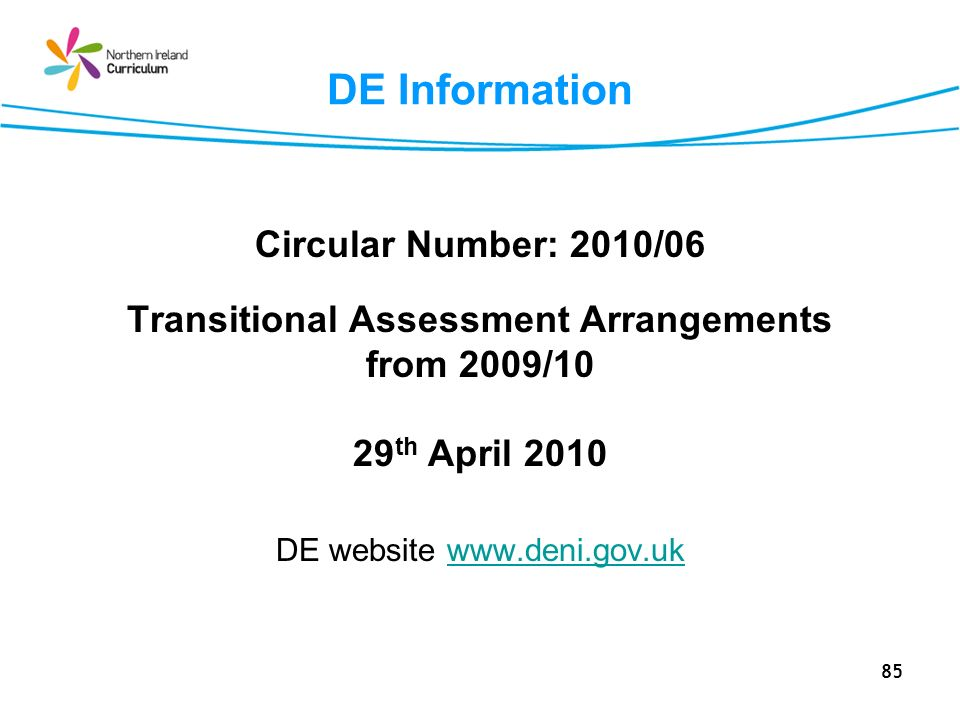 85 DE Information Circular Number: 2010/06 Transitional Assessment Arrangements from 2009/10 29 th April 2010 DE website www.deni.gov.ukwww.deni.gov.uk