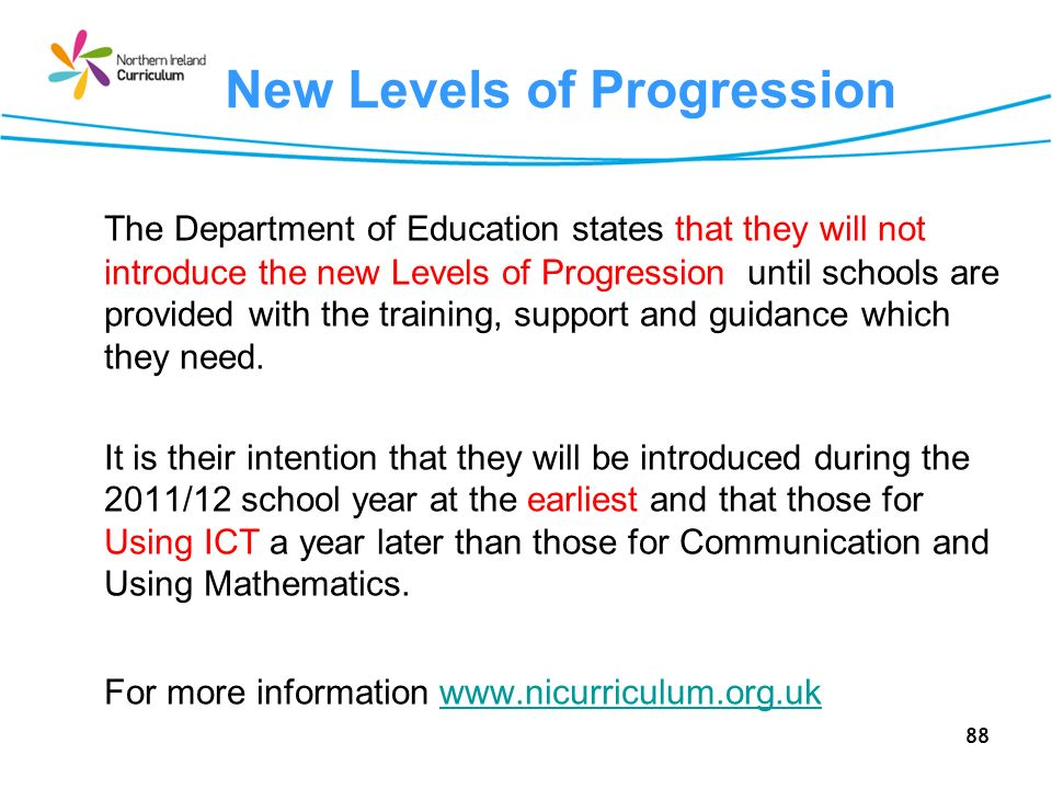 88 New Levels of Progression The Department of Education states that they will not introduce the new Levels of Progression until schools are provided with the training, support and guidance which they need.