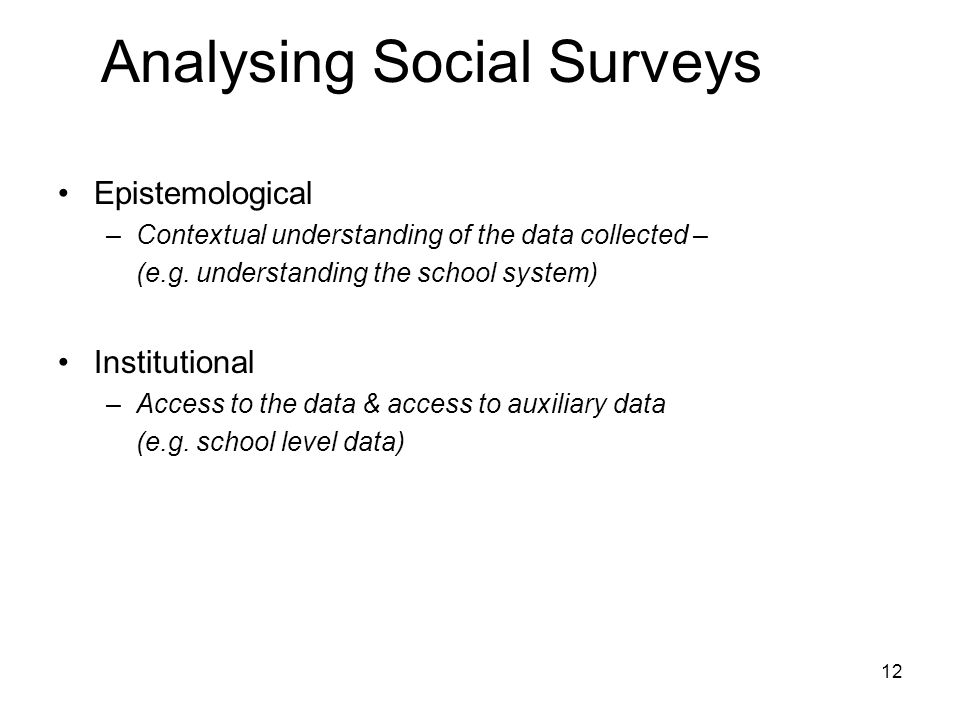 12 Analysing Social Surveys Epistemological –Contextual understanding of the data collected – (e.g.