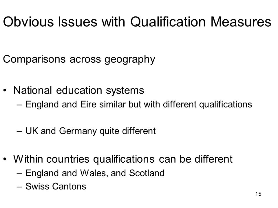 15 Obvious Issues with Qualification Measures Comparisons across geography National education systems –England and Eire similar but with different qualifications –UK and Germany quite different Within countries qualifications can be different –England and Wales, and Scotland –Swiss Cantons
