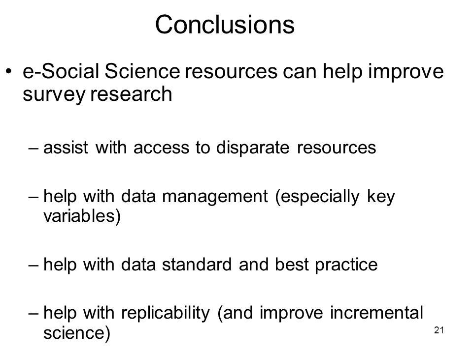 21 Conclusions e-Social Science resources can help improve survey research –assist with access to disparate resources –help with data management (especially key variables) –help with data standard and best practice –help with replicability (and improve incremental science)