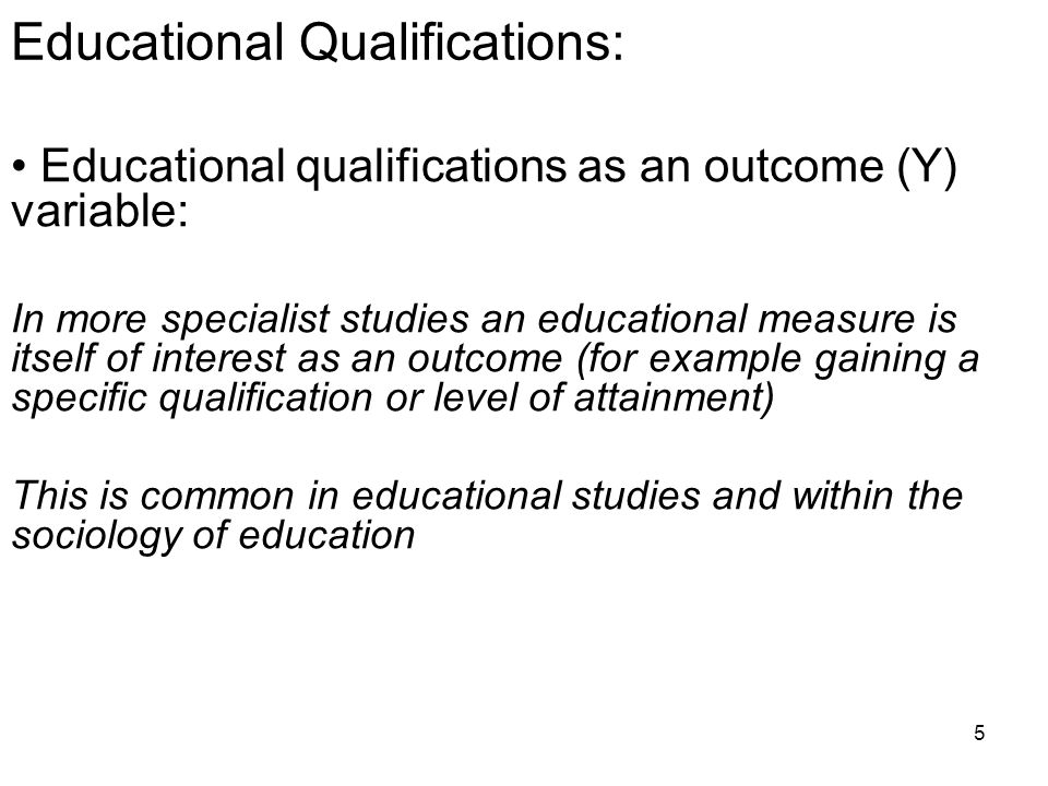 5 Educational Qualifications: Educational qualifications as an outcome (Y) variable: In more specialist studies an educational measure is itself of interest as an outcome (for example gaining a specific qualification or level of attainment) This is common in educational studies and within the sociology of education