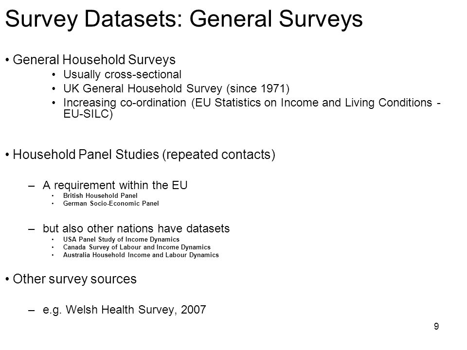 9 Survey Datasets: General Surveys General Household Surveys Usually cross-sectional UK General Household Survey (since 1971) Increasing co-ordination (EU Statistics on Income and Living Conditions - EU-SILC) Household Panel Studies (repeated contacts) –A requirement within the EU British Household Panel German Socio-Economic Panel –but also other nations have datasets USA Panel Study of Income Dynamics Canada Survey of Labour and Income Dynamics Australia Household Income and Labour Dynamics Other survey sources –e.g.