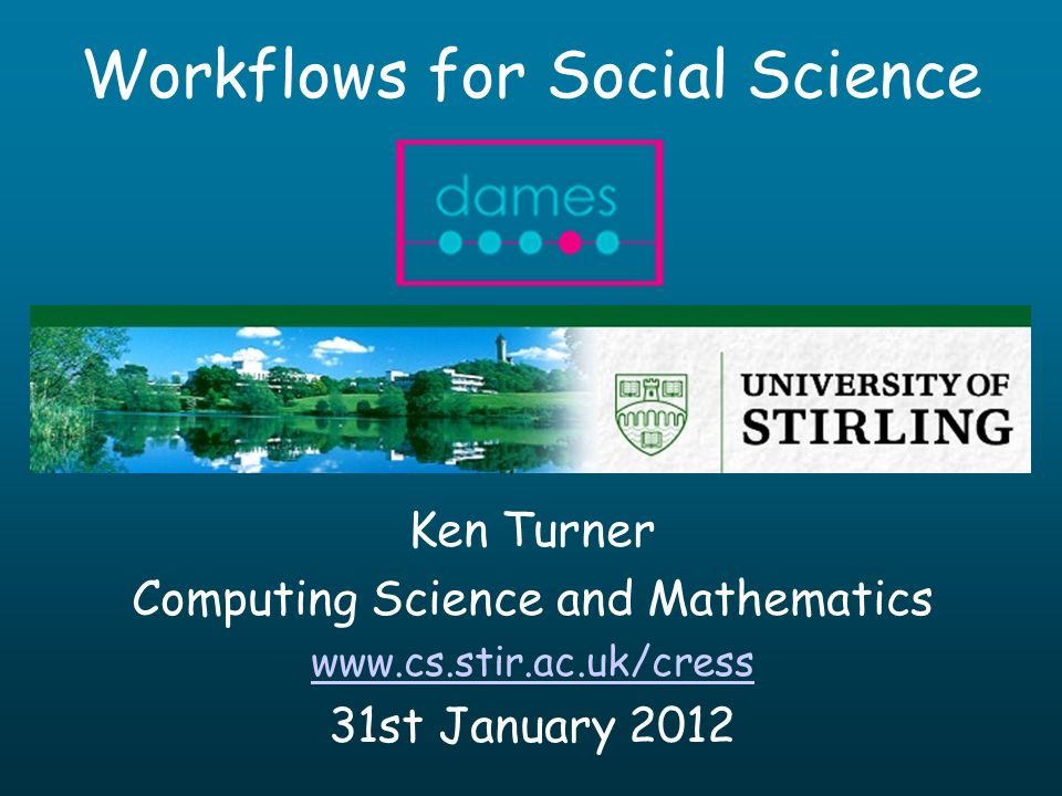 Workflows for Social Science Ken Turner Computing Science and Mathematics www.cs.stir.ac.uk/cress 31st January 2012